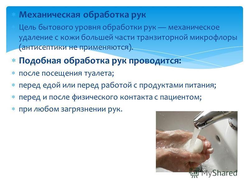 Механическая обработка рук Цель бытового уровня обработки рук механическое удаление с кожи большей части транзиторной микрофлоры (антисептики не применяются). Подобная обработка рук проводится: после посещения туалета; перед едой или перед работой с