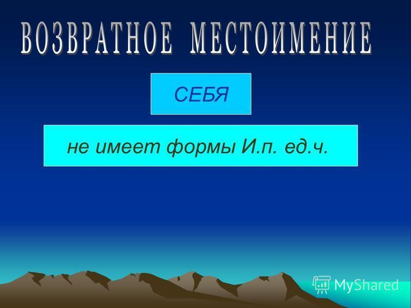 СЕБЯ не имеет формы И.п. ед.ч.