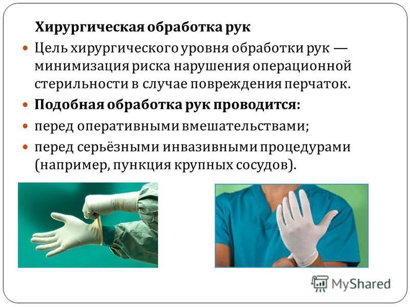 Хирургическая обработка рук Цель хирургического уровня обработки рук минимизация риска нарушения операционной стерильности в случае повреждения перчаток. Подобная обработка рук проводится : перед оперативными вмешательствами ; перед серьёзными инвази