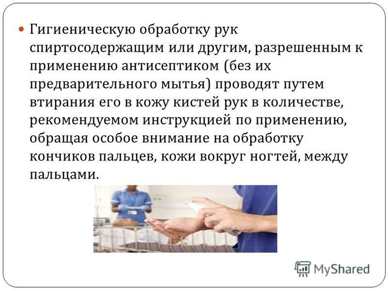Гигиеническую обработку рук спиртосодержащим или другим, разрешенным к применению антисептиком ( без их предварительного мытья ) проводят путем втирания его в кожу кистей рук в количестве, рекомендуемом инструкцией по применению, обращая особое внима
