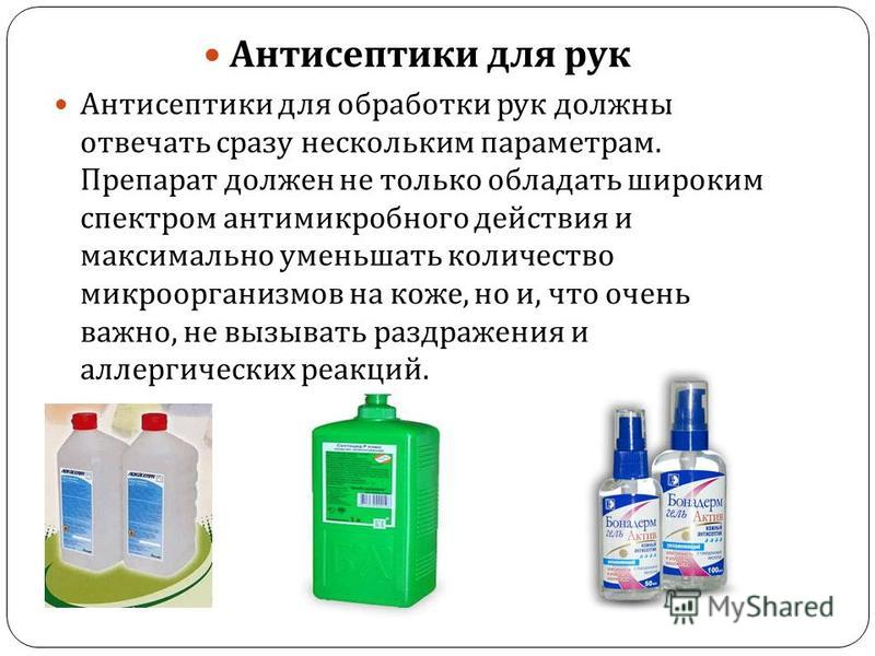 Антисептики для рук Антисептики для обработки рук должны отвечать сразу нескольким параметрам. Препарат должен не только обладать широким спектром антимикробного действия и максимально уменьшать количество микроорганизмов на коже, но и, что очень важ