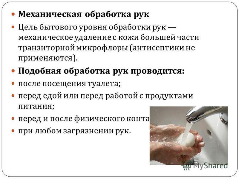 Механическая обработка рук Цель бытового уровня обработки рук механическое удаление с кожи большей части транзиторной микрофлоры ( антисептики не применяются ). Подобная обработка рук проводится : после посещения туалета ; перед едой или перед работо