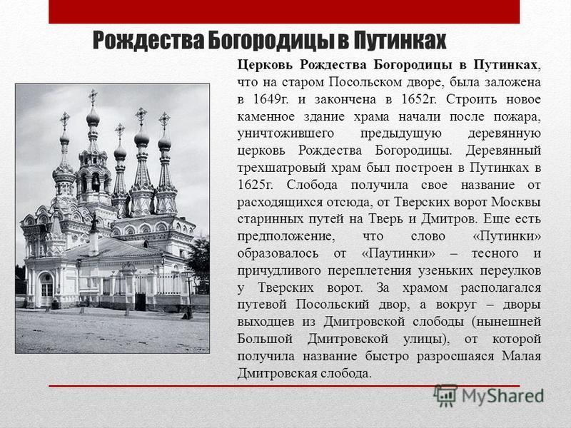 Рождества Богородицы в Путинках Церковь Рождества Богородицы в Путинках, что на старом Посольском дворе, была заложена в 1649 г. и закончена в 1652 г. Строить новое каменное здание храма начали после пожара, уничтожившего предыдущую деревянную церков