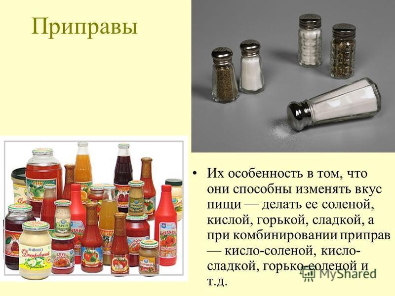 Приправы Их особенность в том, что они способны изменять вкус пищи делать ее соленой, кислой, горькой, сладкой, а при комбинировании приправ кисло-соленой, кисло- сладкой, горько-соленой и т.д.