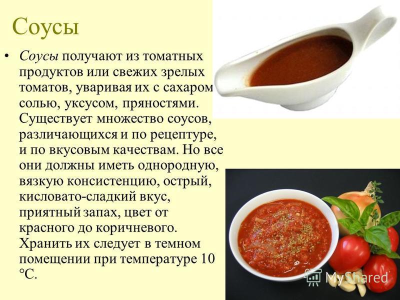 Соусы Соусы получают из томатных продуктов или свежих зрелых томатов, уваривая их с сахаром, солью, уксусом, пряностями. Существует множество соусов, различающихся и по рецептуре, и по вкусовым качествам. Но все они должны иметь однородную, вязкую ко