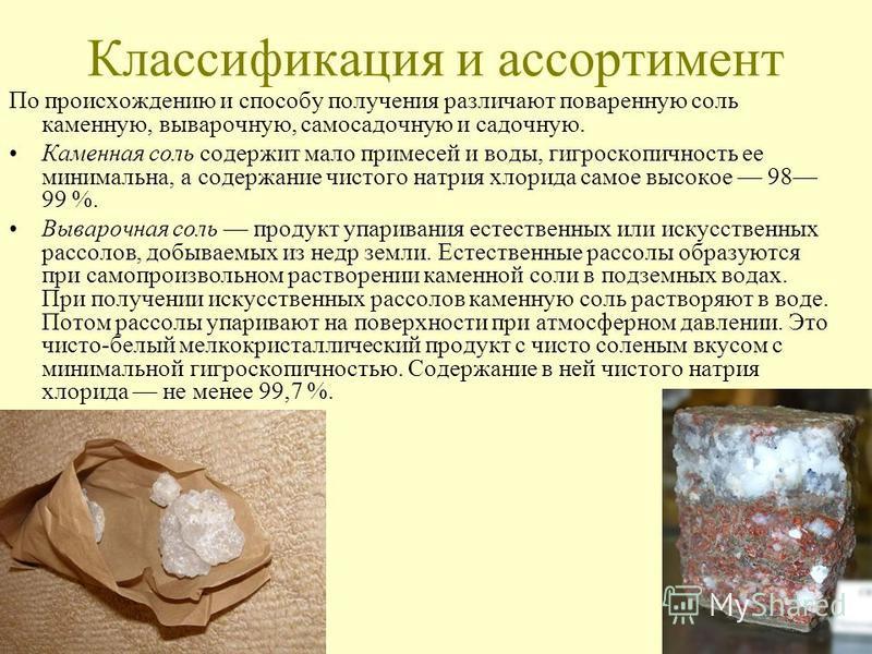 Классификация и ассортимент По происхождению и способу получения различают поваренную соль каменную, выварочную, самосадочную и садочную. Каменная соль содержит мало примесей и воды, гигроскопичность ее минимальна, а содержание чистого натрия хлорида