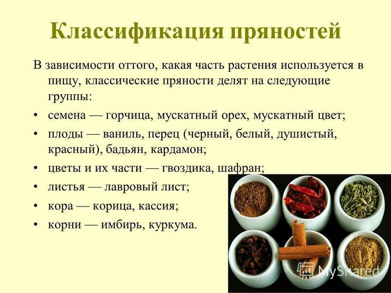 Классификация пряностей В зависимости оттого, какая часть растения используется в пищу, классические пряности делят на следующие группы: семена горчица, мускатный орех, мускатный цвет; плоды ваниль, перец (черный, белый, душистый, красный), бадьян, к