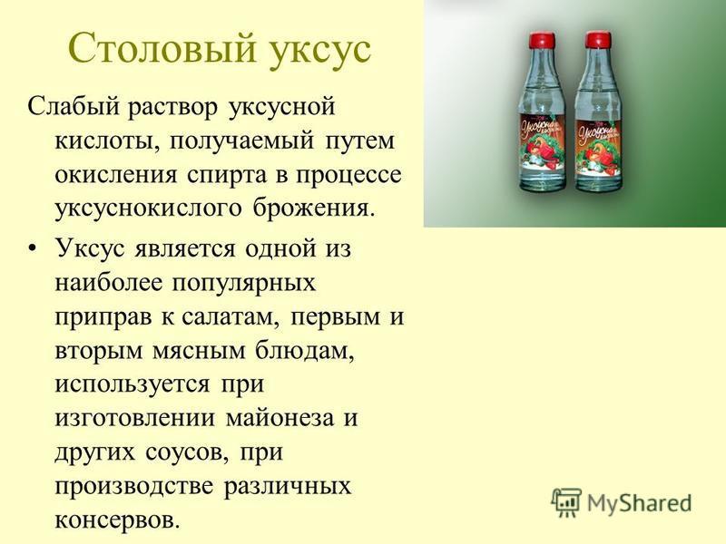 Столовый уксус Слабый раствор уксусной кислоты, получаемый путем окисления спирта в процессе уксуснокислого брожения. Уксус является одной из наиболее популярных приправ к салатам, первым и вторым мясным блюдам, используется при изготовлении майонеза