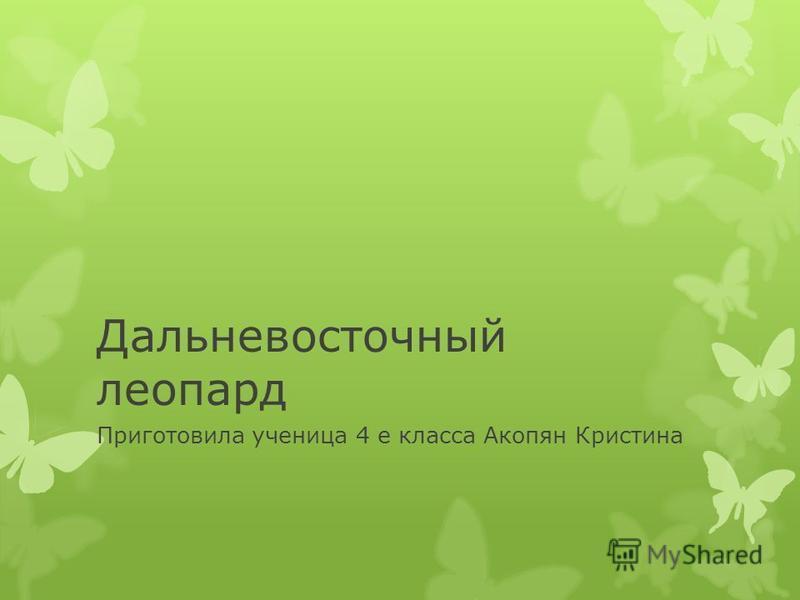 Дальневосточный леопард Приготовила ученица 4 е класса Акопян Кристина