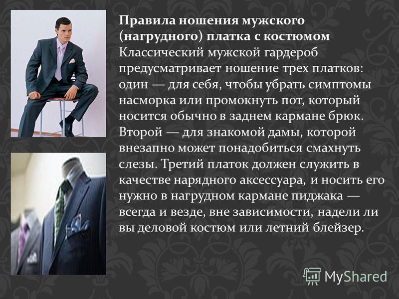 Правила ношения мужского ( нагрудного ) платка с костюмом Классический мужской гардероб предусматривает ношение трех платков : один для себя, чтобы убрать симптомы насморка или промокнуть пот, который носится обычно в заднем кармане брюк. Второй для