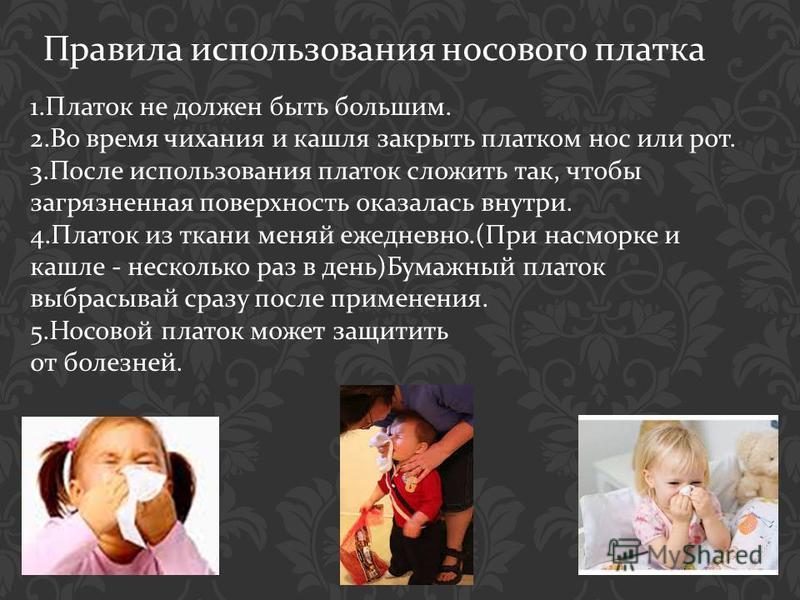 Правила использования носового платка 1. Платок не должен быть большим. 2. Во время чихания и кашля закрыть платком нос или рот. 3. После использования платок сложить так, чтобы загрязненная поверхность оказалась внутри. 4. Платок из ткани меняй ежед