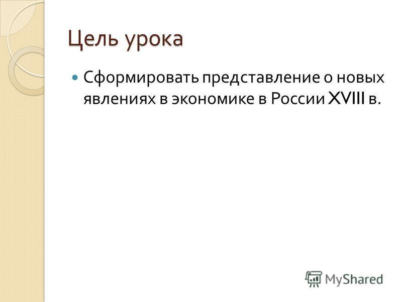 Цель урока Сформировать представление о новых явлениях в экономике в России XVIII в.