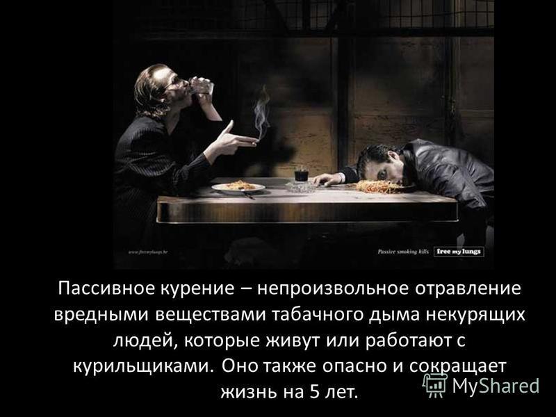 Пассивное курение – непроизвольное отравление вредными веществами табачного дыма некурящих людей, которые живут или работают с курильщиками. Оно также опасно и сокращает жизнь на 5 лет.