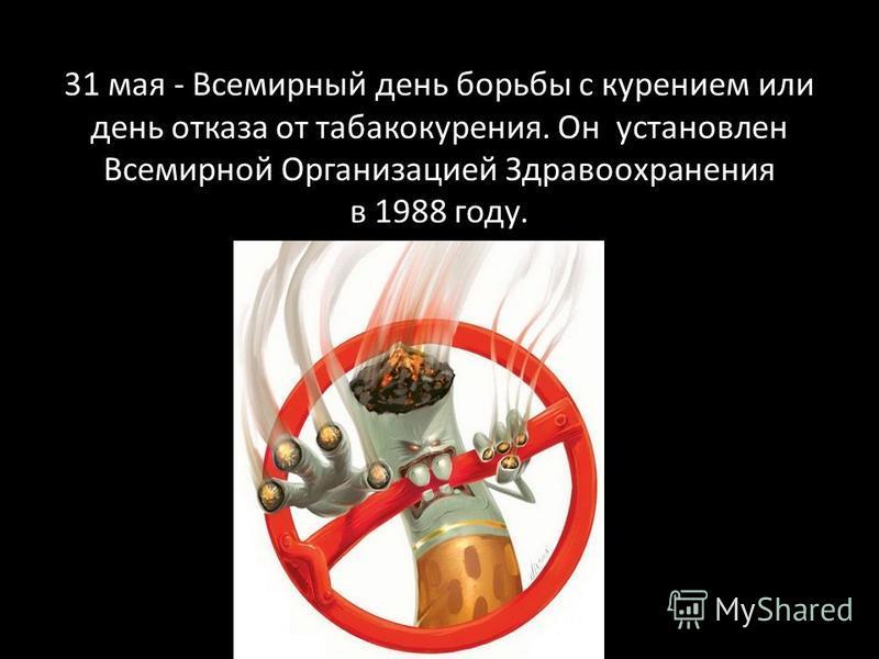 31 мая - Всемирный день борьбы с курением или день отказа от табакакурения. Он установлен Всемирной Организацией Здравоохранения в 1988 году.