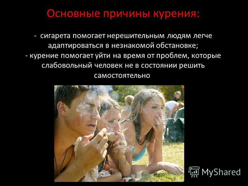 Основные причины курения: - сигарета помогает нерешительным людям легче адаптироваться в незнакомой обстановке; - курение помогает уйти на время от проблем, которые слабовольный человек не в состоянии решить самостоятельно.