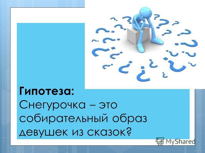 Гипотеза: Снегурочка – это собирательный образ девушек из сказок?