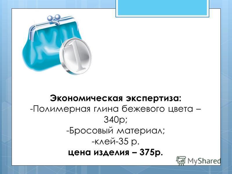 Экономическая экспертиза: -Полимерная глина бежевого цвета – 340 р; -Бросовый материал; -клей-35 р. цена изделия – 375 р.
