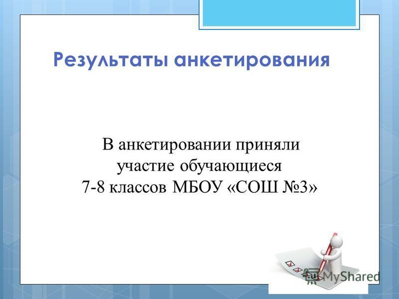 Результаты анкетирования В анкетировании приняли участие обучающиеся 7-8 классов МБОУ «СОШ 3»