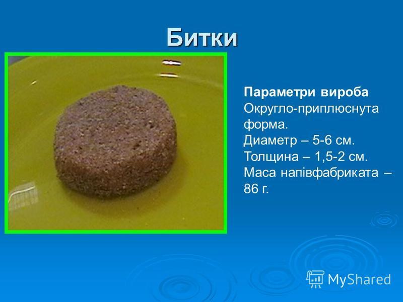 Битки Параметри вироба Округло-приплюснута форма. Диаметр – 5-6 см. Толщина – 1,5-2 см. Маса напівфабриката – 86 г.