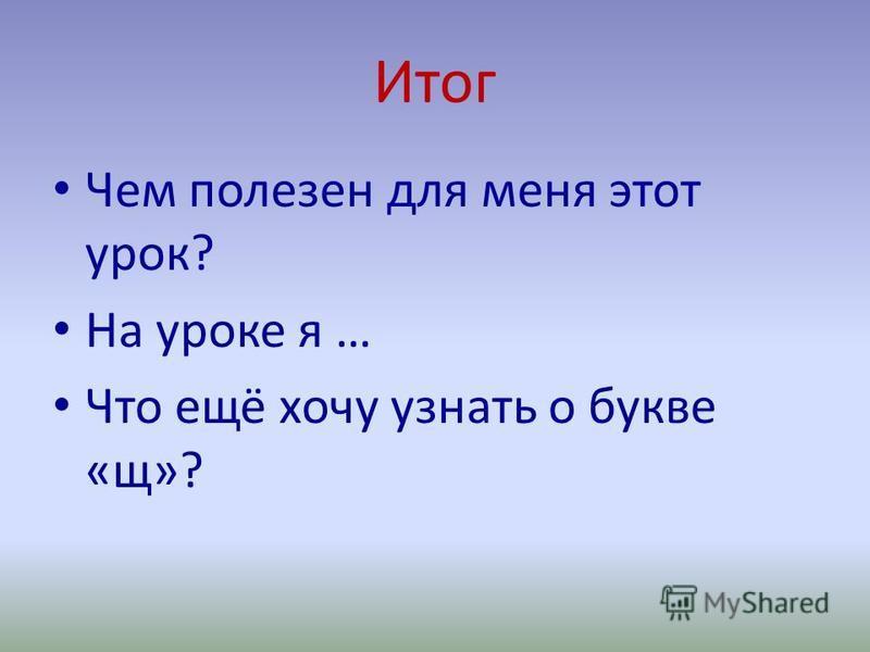 Итог Чем полезен для меня этот урок? На уроке я … Что ещё хочу узнать о букве «щ»?
