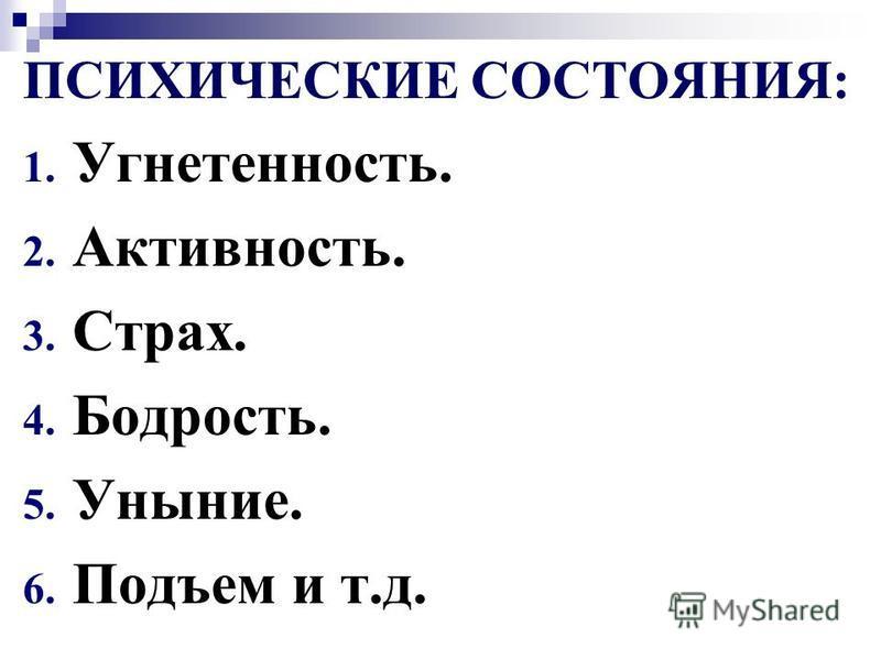ПСИХИЧЕСКИЕ СОСТОЯНИЯ: 1. Угнетенность. 2. Активность. 3. Страх. 4. Бодрость. 5. Уныние. 6. Подъем и т.д.