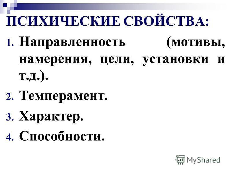 ПСИХИЧЕСКИЕ СВОЙСТВА: 1. Направленность (мотивы, намерения, цели, установки и т.д.). 2. Темперамент. 3. Характер. 4. Способности.