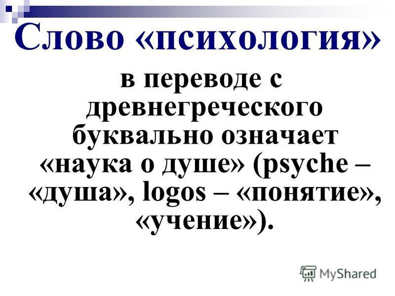 Слово «психология» в переводе с древнегреческого буквально означает «наука о душе» (psyche – «душа», logos – «понятие», «учение»).