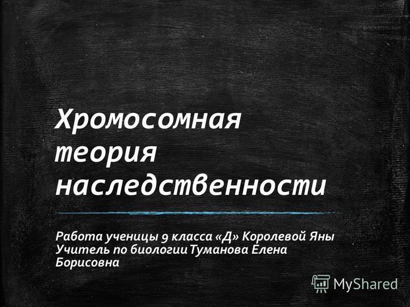 Хромосомная теория наследственности Работа ученицы 9 класса «Д» Королевой Яны Учитель по биологии Туманова Елена Борисовна