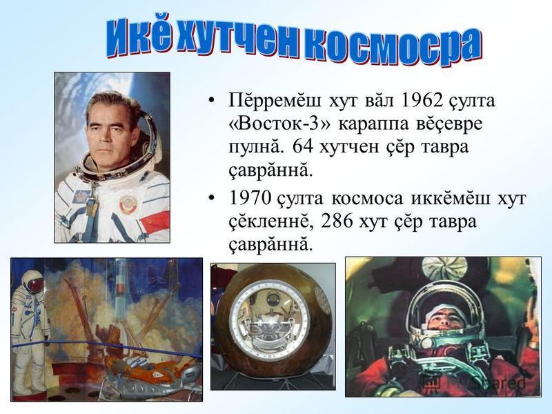 Пĕрремаш хут вал 1962 çулта «Восток-3» карпа вĕçевре пулнă. 64 хутчен çĕр тавра çаврăннă. 1970 çулта космоса иккĕмаш хут çĕкленнĕ, 286 хут çĕр тавра çаврăннă.