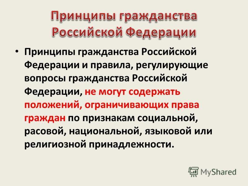 Принципы гражданства Российской Федерации и правила, регулирующие вопросы гражданства Российской Федерации, не могут содержать положений, ограничивающих права граждан по признакам социальной, расовой, национальной, языковой или религиозной принадлежн