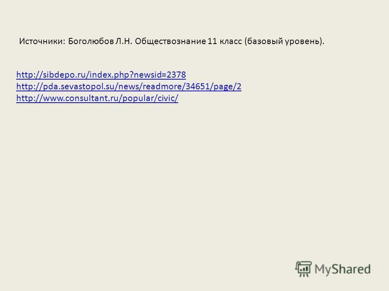 http://sibdepo.ru/index.php?newsid=2378 http://pda.sevastopol.su/news/readmore/34651/page/2 http://www.consultant.ru/popular/civic/ Источники: Боголюбов Л.Н. Обществознание 11 класс (базовый уровень).