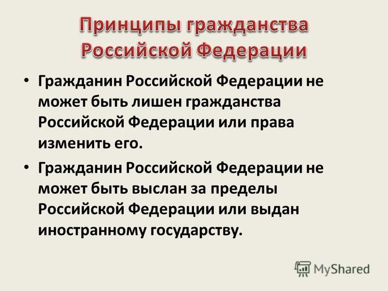 Гражданин Российской Федерации не может быть лишен гражданства Российской Федерации или права изменить его. Гражданин Российской Федерации не может быть выслан за пределы Российской Федерации или выдан иностранному государству.