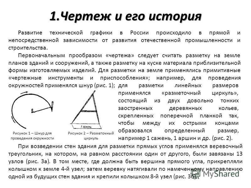 1. Чертеж и его история Развитие технической графики в России происходило в прямой и непосредственной зависимости от развития отечественной промышленности и строительства. Первоначальным прообразом «чертежа» следует считать разметку на земле планов з