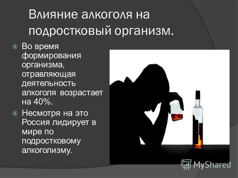 Влияние алкоголя на подростковый организм. Во время формирования организма, отравляющая деятельность алкоголя возрастает на 40%. Несмотря на это Россия лидирует в мире по подростковому алкоголизму.