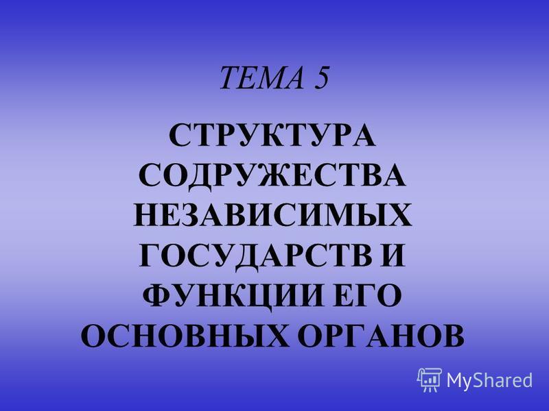 ТЕМА 5 СТРУКТУРА СОДРУЖЕСТВА НЕЗАВИСИМЫХ ГОСУДАРСТВ И ФУНКЦИИ ЕГО ОСНОВНЫХ ОРГАНОВ