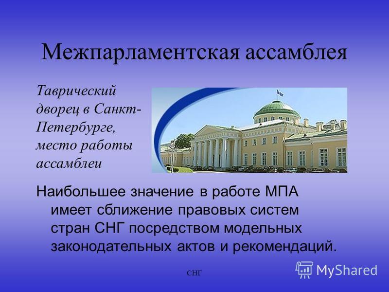 СНГ Межпарламентская ассамблея Таврический дворец в Санкт- Петербурге, место работы ассамблеи Наибольшее значение в работе МПА имеет сближение правовых систем стран СНГ посредством модельных законодательных актов и рекомендаций.