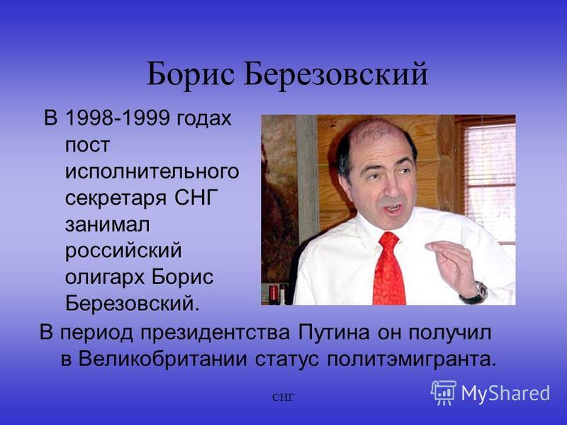 СНГ Борис Березовский В период президентства Путина он получил в Великобритании статус политэмигранта. В 1998-1999 годах пост исполнительного секретаря СНГ занимал российский олигарх Борис Березовский.