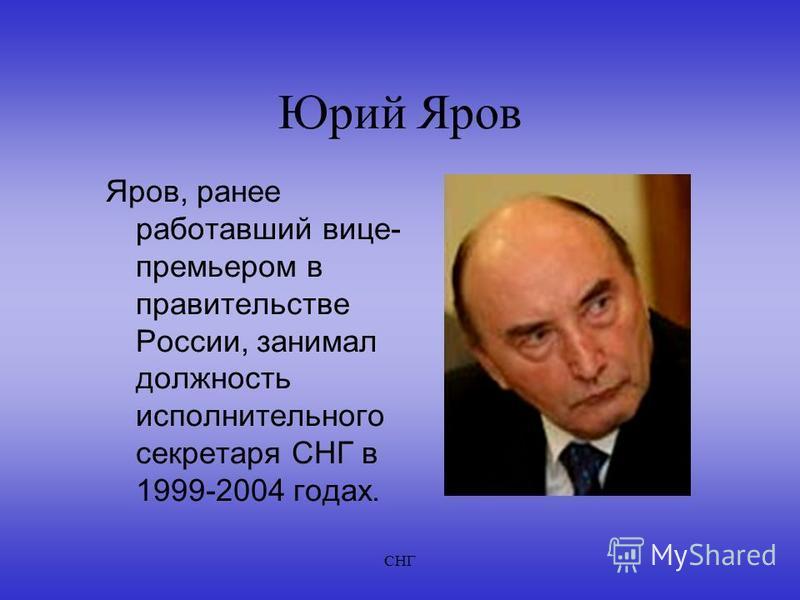 СНГ Юрий Яров Яров, ранее работавший вице- премьером в правительстве России, занимал должность исполнительного секретаря СНГ в 1999-2004 годах.