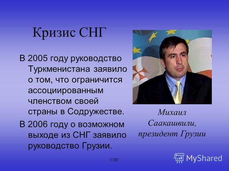 СНГ Кризис СНГ В 2005 году руководство Туркменистана заявило о том, что ограничится ассоциированным членством своей страны в Содружестве. В 2006 году о возможном выходе из СНГ заявило руководство Грузии. Михаил Саакашвили, президент Грузии