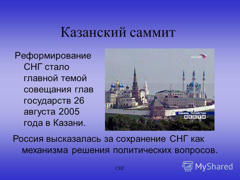 СНГ Казанский саммит Реформирование СНГ стало главной темой совещания глав государств 26 августа 2005 года в Казани. Россия высказалась за сохранение СНГ как механизма решения политических вопросов.