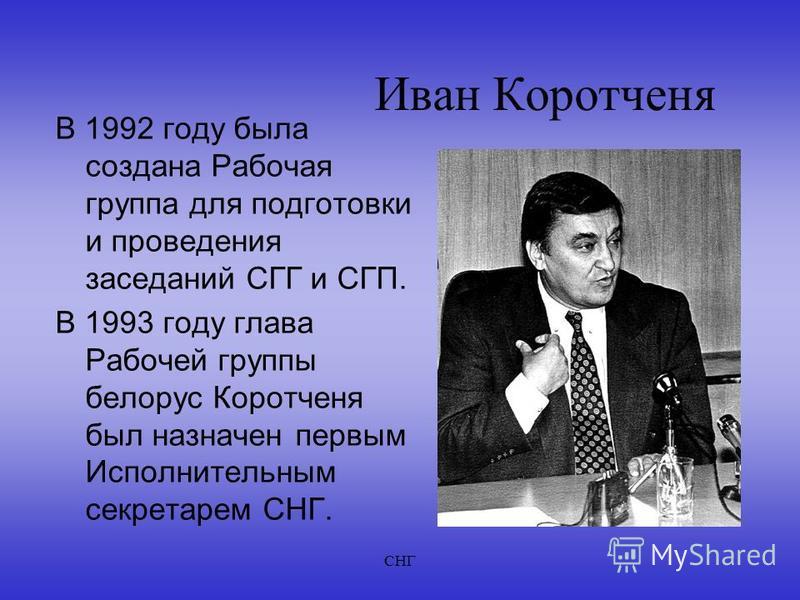 СНГ Иван Коротченя В 1992 году была создана Рабочая группа для подготовки и проведения заседаний СГГ и СГП. В 1993 году глава Рабочей группы белорус Коротченя был назначен первым Исполнительным секретарем СНГ.