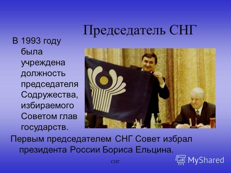 СНГ Председатель СНГ Первым председателем СНГ Совет избрал президента России Бориса Ельцина. В 1993 году была учреждена должность председателя Содружества, избираемого Советом глав государств.