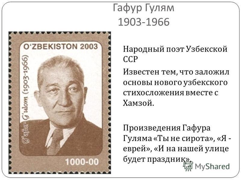 Гафур Гулям 1903-1966 Народный поэт Узбекской ССР Известен тем, что заложил основы нового узбекского стихосложения вместе с Хамзой. Произведения Гафура Гуляма « Ты не сирота », « Я - еврей », « И на нашей улице будет праздник »,