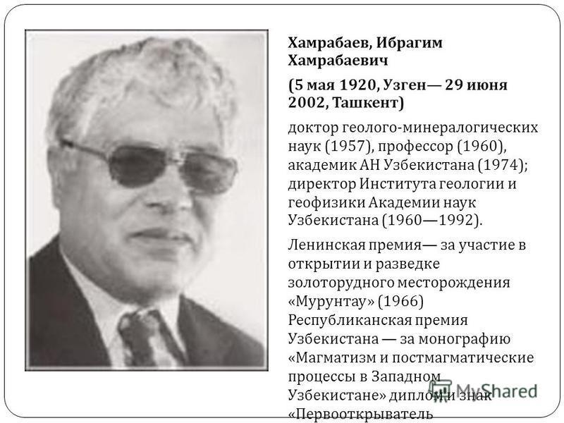 Хамрабаев, Ибрагим Хамрабаевич (5 мая 1920, Узген 29 июня 2002, Ташкент ) доктор геолого - минералогических наук (1957), профессор (1960), академик АН Узбекистана (1974); директор Института геологии и геофизики Академии наук Узбекистана (19601992). Л