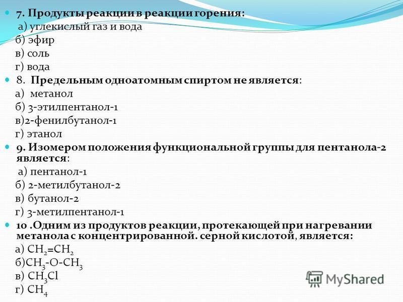 7. Продукты реакции в реакции горения: а) углекислый газ и вода б) эфир в) соль г) вода 8. Предельным одноатомным спиртом не является: а) метанол б) 3-этилпентанол-1 в)2-фенилбутанол-1 г) этанол 9. Изомером положения функциональной группы для пентано