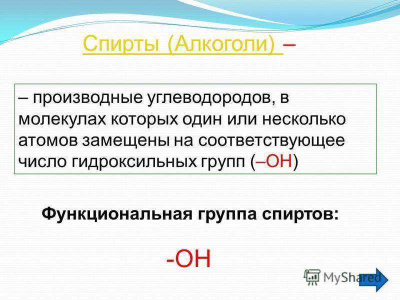 Спирты (Алкоголи) Спирты (Алкоголи) – – производные углеводородов, в молекулах которых один или несколько атомов замещены на соответствующее число гидроксильных групп (–ОН) Функциональная группа спиртов: -ОН