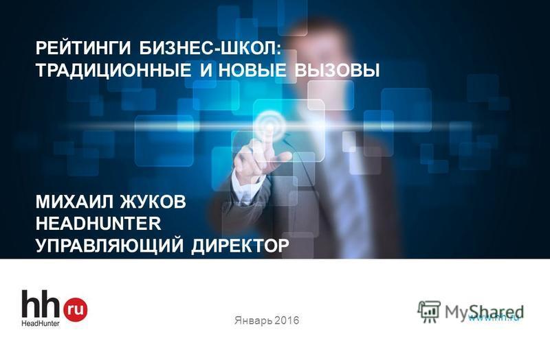hh.ru лидер среди онлайн – ресурсов для поиска работы и найма персонала www.hh.ru РЕЙТИНГИ БИЗНЕС-ШКОЛ: ТРАДИЦИОННЫЕ И НОВЫЕ ВЫЗОВЫ МИХАИЛ ЖУКОВ HEADHUNTER УПРАВЛЯЮЩИЙ ДИРЕКТОР Январь 2016