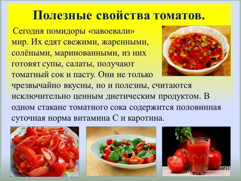Полезные свойства томатов. Сегодня помидоры «завоевали» мир. Их едят свежими, жаренными, солёными, маринованными, из них готовят супы, салаты, получают томатный сок и пасту. Они не только чрезвычайно вкусны, но и полезны, считаются исключительно ценн