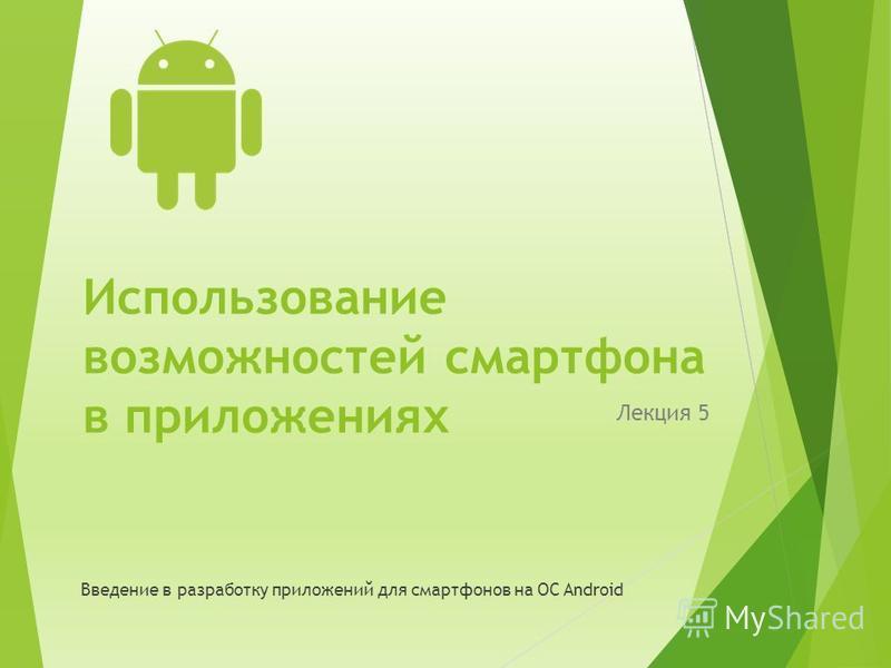 Использование возможностей смартфона в приложениях Лекция 5 Введение в разработку приложений для смартфонов на ОС Android