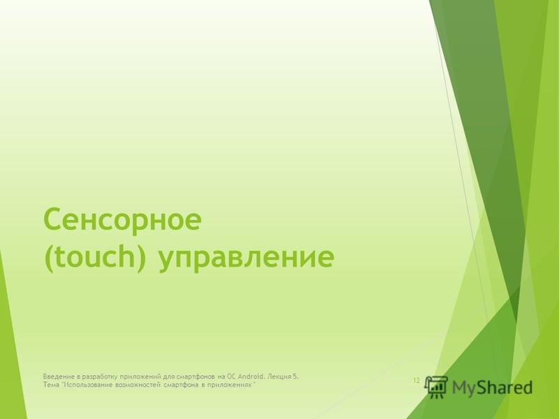 Сенсорное (touch) управление 12 Введение в разработку приложений для смартфонов на ОС Android. Лекция 5. Тема Использование возможностей смартфона в приложениях